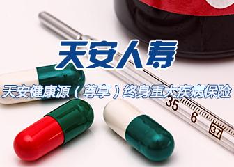 【天安人寿】天安健康源(尊享)终身重大疾病保险